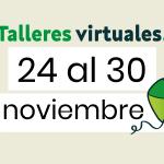 Talleres virtuales del 24 al 30 de noviembre- Última semana